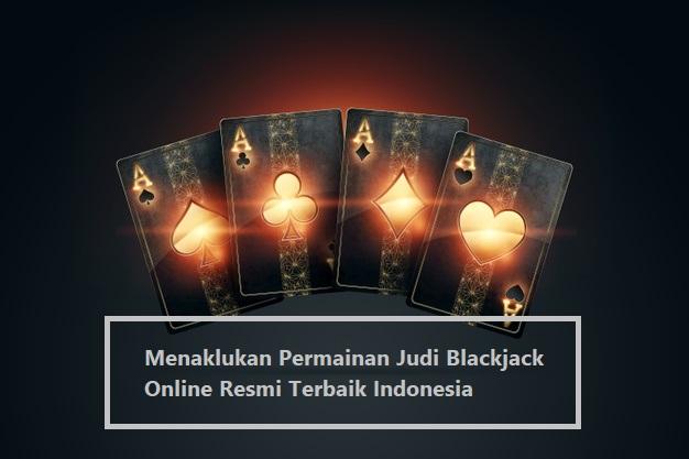 Menaklukan Permainan Judi Blackjack Online Resmi Terbaik Indonesia